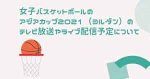 女子バスケットボールのアジアカップ2021(ヨルダン)のテレビ放送やライブ配信予定について